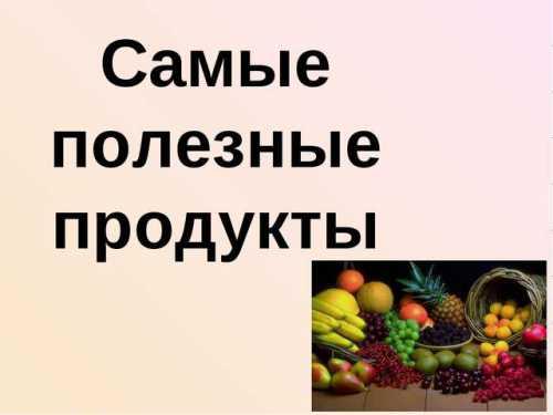 Самые полезные продукты питания: описание состава